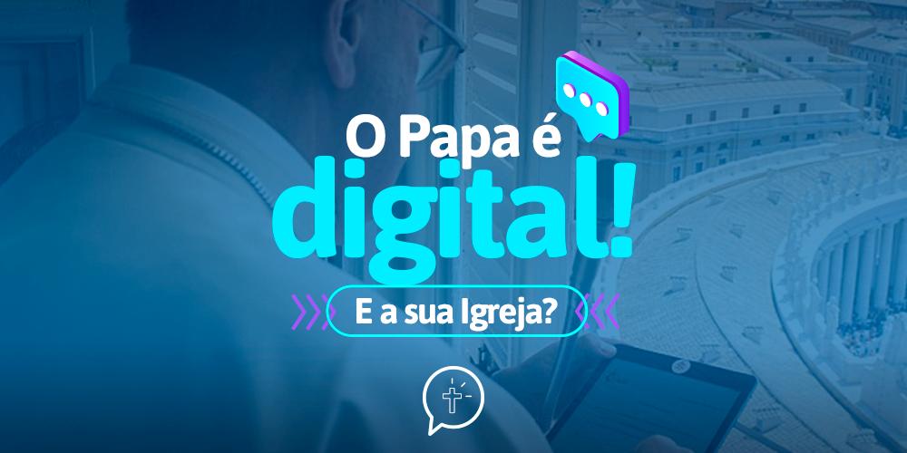O Papa é digital, e a sua Igreja?
